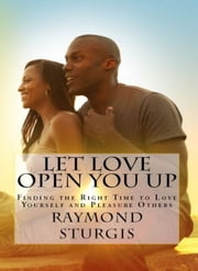 Let Love Open You Up - Finding the Right Time to Love Yourself and Pleasure Others ebook by Raymond Sturgis