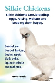 . Silkie Chickens. Silkie Chickens Care, Breeding,Eggs,Raising, Welfare And Keeping Them Happy. ebook by Harry Goldcroft