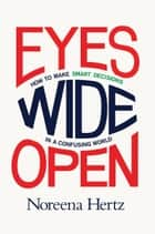 Eyes Wide Open - How to Make Smart Decisions in a Confusing World ebook by Noreena Hertz
