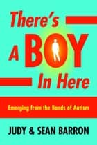 There's a Boy in Here - Emerging from the Bonds of Autism ebook by Judy Barron, Sean Barron