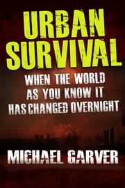 Urban Survival: When the World as You Know It has Changed Overnight ebook by Michael Garver