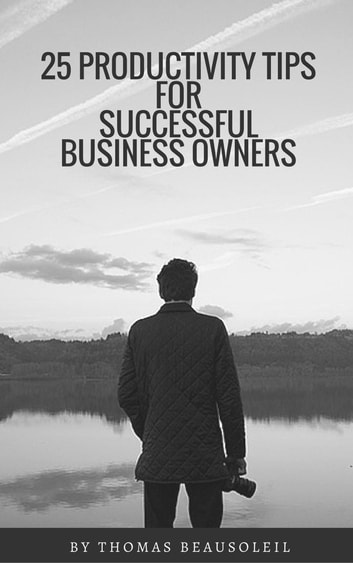 25 Productivity Tips for Successful Business Owners ebook by Thomas Beausoleil