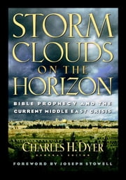 Storm Clouds On The Horizon - Bible Prophesy and the Current Middle East Crisis ebook by Charles H. Dyer,Robert Smith,Joseph M Stowell III,Michael A Rydelnik,Louis A. Barbieri,William H. Marty