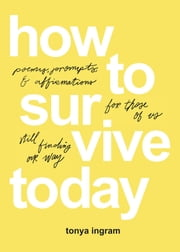 How To Survive Today - Poems, prompts, and affirmations for those of us still finding our way ebook by Tonya Ingram, Johanna Pendley