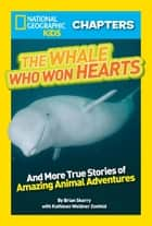 National Geographic Kids Chapters: The Whale Who Won Hearts - And More True Stories of Adventures with Animals ebook by Brian Skerry, Kathleen Weidner Zoehfeld