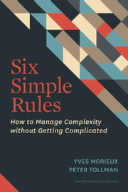 Six Simple Rules - How to Manage Complexity without Getting Complicated ebook by Yves Morieux,Peter Tollman