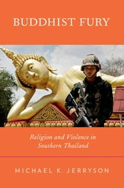Buddhist Fury: Religion and Violence in Southern Thailand ebook by Michael K. Jerryson