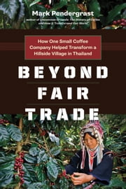 Beyond Fair Trade - How One Small Coffee Company Helped Transform a Hillside Village in Thailand ebook by Mark Pendergrast