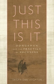 Just This Is It - Dongshan and the Practice of Suchness ebook by Taigen Dan Leighton