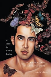 A Taste for Brown Bodies - Gay Modernity and Cosmopolitan Desire ebook by Hiram Pérez