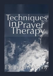 Techniques in Prayer Therapy ebook by Dr. Joseph Murphy