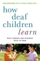 How Deaf Children Learn: What Parents and Teachers Need to Know ebook by Marc Marschark, Peter C. Hauser