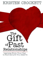 The Gift of Past Relationships - Learning From Your Past to Find the Love You Deserve ebook by Kristen Crockett