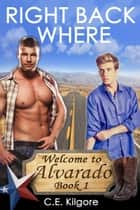 Right Back Where - Welcome to Alvarado, #1 ebook by C.E. Kilgore