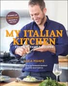 My Italian Kitchen - Favorite Family Recipes from the Winner of MasterChef Season 4 on FOX ebook by Luca Manfé, Gordon Ramsay, Joe Bastianich