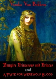 Vampire Princesses and Princes and A Taste for Werewolf Blood ebook by Vianka Van Bokkem