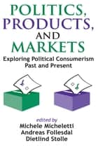 Politics, Products, and Markets - Exploring Political Consumerism Past and Present ebook by Frederick M. Wirt