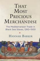 That Most Precious Merchandise - The Mediterranean Trade in Black Sea Slaves, 1260-1500 ebook by Hannah Barker