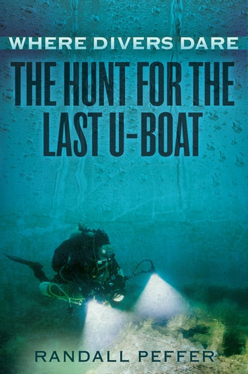 Where Divers Dare - The Hunt for the Last U-Boat ebook by Randall Peffer