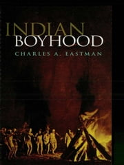 Indian Boyhood ebook by Charles A. Eastman