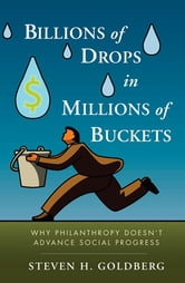 Billions of Drops in Millions of Buckets - Why Philanthropy Doesn't Advance Social Progress ebook by Steven H. Goldberg