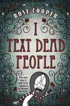 I Text Dead People ebook by Rose Cooper