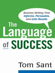 The Language of Success: Business Writing That Informs, Persuades, and Gets Results ebook by Sant, Tom