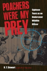"Poachers Were My Prey: Eighteen Years as an Undercover Wildlife Officer - Eighteen Years as an Undercover Wildlife Officer ebook by R. T. Stewart,W.H. ""Chip"" Gross"