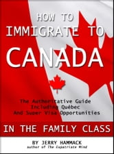 How to Immigrate to Canada in the Family Class - The Authoritative Guide Including Québec and Super Visa Opportunities ebook by Jerry Hammack