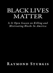 BLACK LIVES MATTER - Is It Open Season On Killing and Mistreating Blacks In America? ebook by Raymond Sturgis