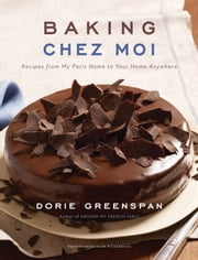 Baking Chez Moi - Recipes from My Paris Home to Your Home Anywhere ebook by Dorie Greenspan