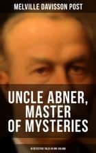 UNCLE ABNER, MASTER OF MYSTERIES: 18 Detective Tales in One Volume - The Doomdorf Mystery, The Wrong Hand, The Angel of the Lord, An Act of God, The Treasure Hunter, A Twilight Adventure, The Age of Miracles, The Devil's Tools, The Hidden Law, The Riddle & many more ebook by Melville Davisson Post