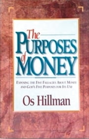 The Purposes of Money - Exposing the Five Fallacies About Money and God's Five Purposes for Its Use ebook by Os Hillman