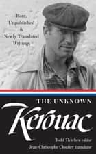 The Unknown Kerouac - Rare, Unpublished, & Newly Translated Writings ebook by Jack Kerouac, Todd Tietchen, Jean-Christophe Cloutier