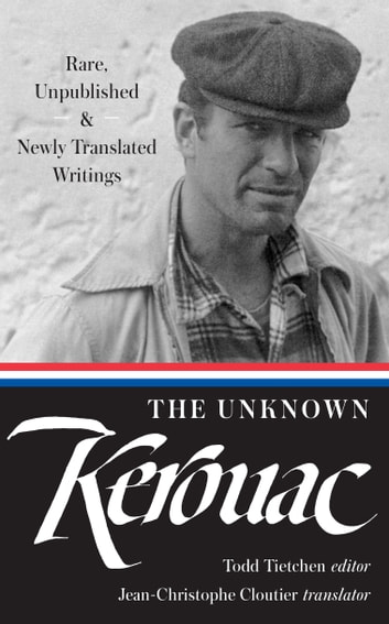 The Unknown Kerouac (LOA #283) - Rare, Unpublished & Newly Translated Writings ebook by Jack Kerouac