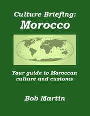 Culture Briefing: Morocco- Your guide to the culture and customs of the Moroccan people ebook by Bob Martin