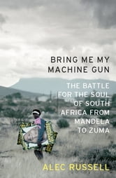 Bring Me My Machine Gun - The Battle for the Soul of South Africa, from Mandela to Zuma ebook by Alec Russell