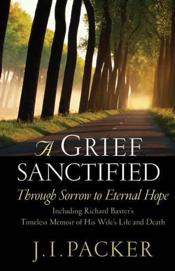A Grief Sanctified (Including Richard Baxter's Timeless Memoir of His Wife's Life and Death) - Through Sorrow to Eternal Hope ebook by Richard Baxter,J. I. Packer