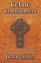Celtic Christianity and the First Christian Kings in Britain - From Saint Patrick and St. Columba, to King Ethelbert and King Alfred ebook by Paul Backholer