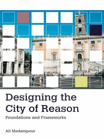 Designing the City of Reason - Foundations and Frameworks ebook by Ali Madanipour
