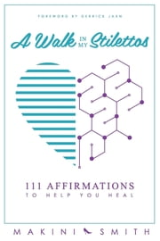 A Walk in my Stilettos - 111 Affirmations to Help You Heal ebook by Makini Smith,Derrick Jaxn
