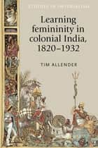 Learning femininity in colonial India, 1820-1932 ebook by Tim Allender