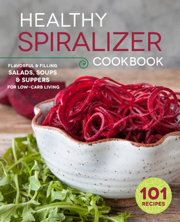 The Healthy Spiralizer Cookbook: Flavorful and Filling Salads, Soups, Suppers, and More for Low-Carb Living ebook by Rockridge Press