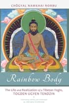 Rainbow Body - The Life and Realization of a Tibetan Yogin, Togden Ugyen Tendzin ebook by Chogyal Namkhai Norbu, Andriano Clemente