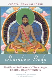Rainbow Body - The Life and Realization of a Tibetan Yogin, Togden Ugyen Tendzin ebook by Chogyal Namkhai Norbu,Andriano Clemente