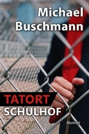 Tatort Schulhof - Roman ebook by Michael Buschmann