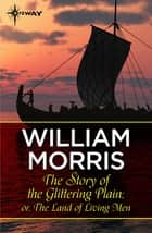 The Story of the Glittering Plain; or, The Land of Living Men ebook by William Morris