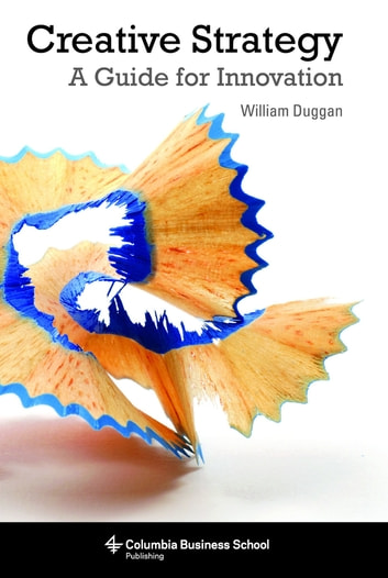 Creative Strategy - A Guide for Innovation ebook by William Duggan, , Ph.D.
