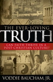 The Ever-Loving Truth: Can Faith Thrive in a Post-Christian Culture? ebook by Voddie,  Jr. Baucham