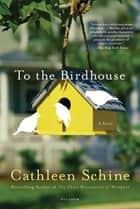 To the Birdhouse - A Novel ebook by Cathleen Schine